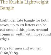 The Kushla Lightweight Bangle  Light, delicate bangle for both sexes, up to 20 letters can be cut around this piece. Around 10mm in width with nice round edges.   Price for men and women £160/£185.