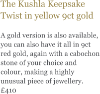 The Kushla Keepsake Twist in yellow 9ct gold  A gold version is also available, you can also have it all in 9ct red gold, again with a cabochon stone of your choice and colour, making a highly unusual piece of jewellery. £410