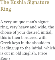 The Kushla Signature Ring  A very unique man's signet ring, very heavy and wide, the choice of your desired initial, this is then bordered with Greek keys in the shoulders leading up to the initial, which is cut in old English. Price £220